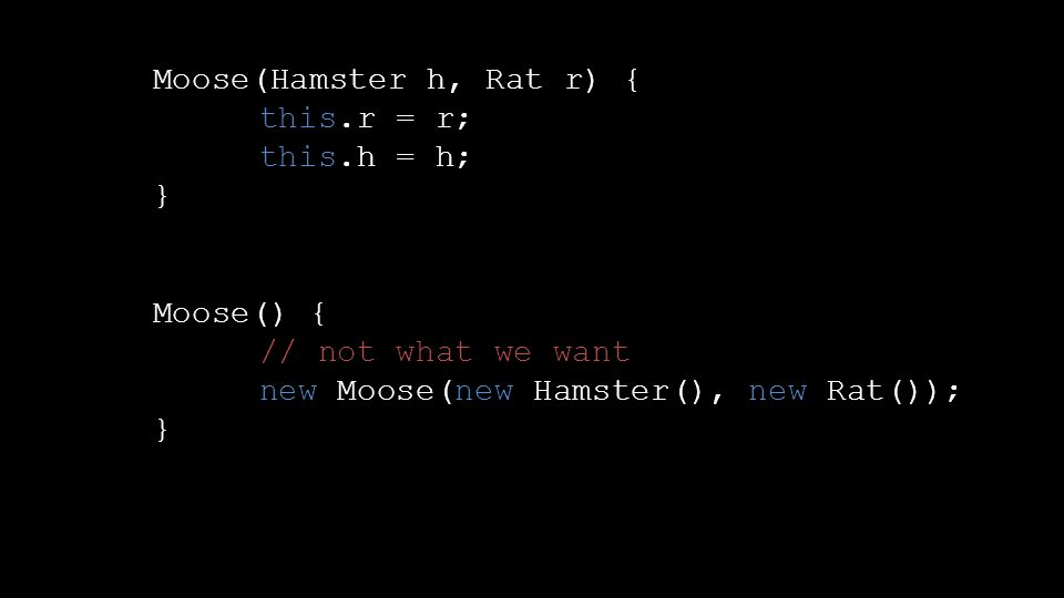 Moose(Hamster h, Rat r) { this.r = r; this.h = h; } Moose() { // not what we want new Moose(new Hamster(), new Rat()); }