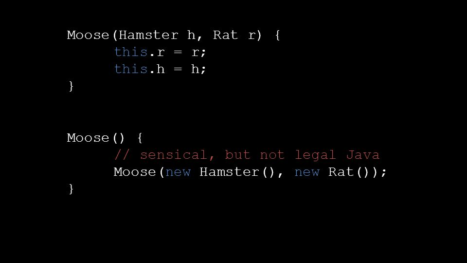 Moose(Hamster h, Rat r) { this.r = r; this.h = h; } Moose() { // sensical, but not legal Java Moose(new Hamster(), new Rat()); }