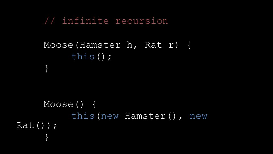 // infinite recursion Moose(Hamster h, Rat r) { this(); } Moose() { this(new Hamster(), new Rat()); }