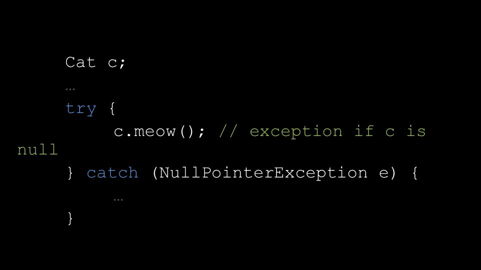 Cat c; … try { c.meow(); // exception if c is null } catch (NullPointerException e) { … }