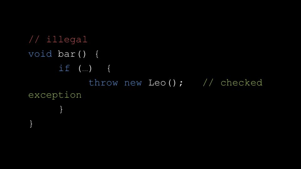// illegal void bar() { if (…) { throw new Leo(); // checked exception }
