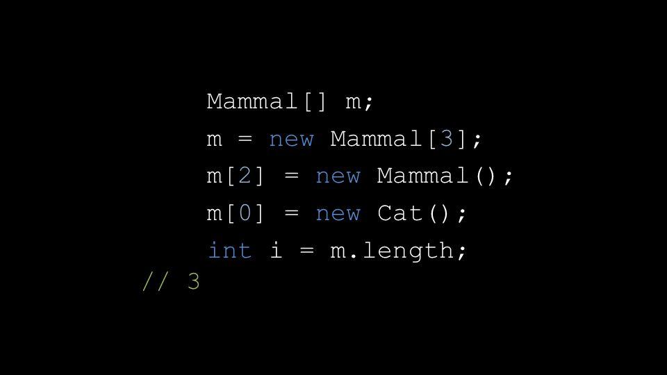 Mammal[] m; m = new Mammal[3]; m[2] = new Mammal(); m[0] = new Cat(); int i = m.length; // 3