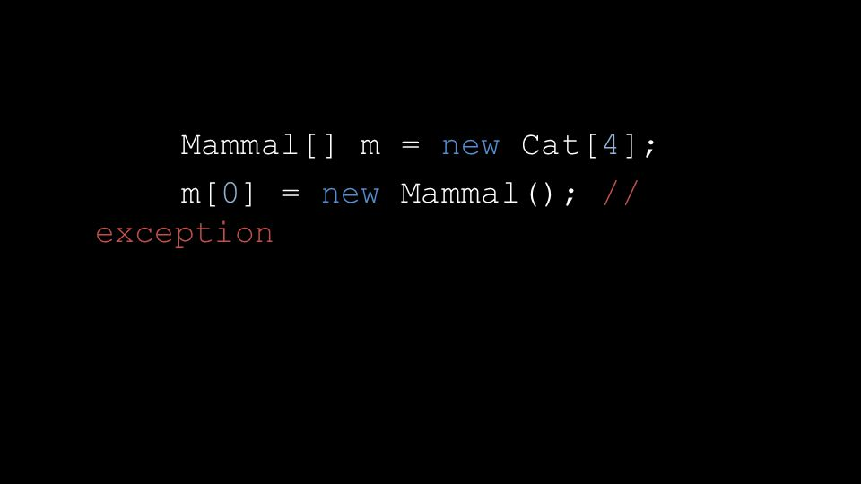 Mammal[] m = new Cat[4]; m[0] = new Mammal(); // exception
