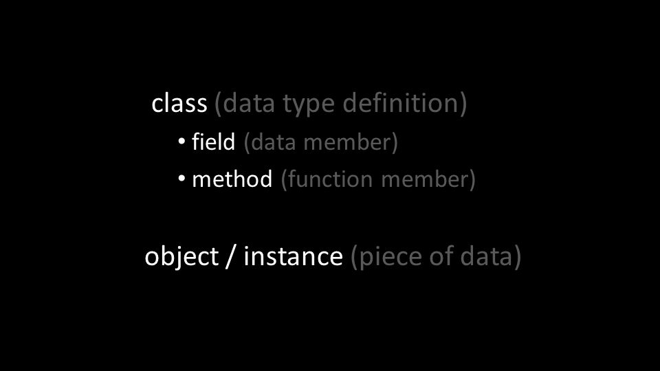 class (data type definition) field (data member) method (function member) object / instance (piece of data)