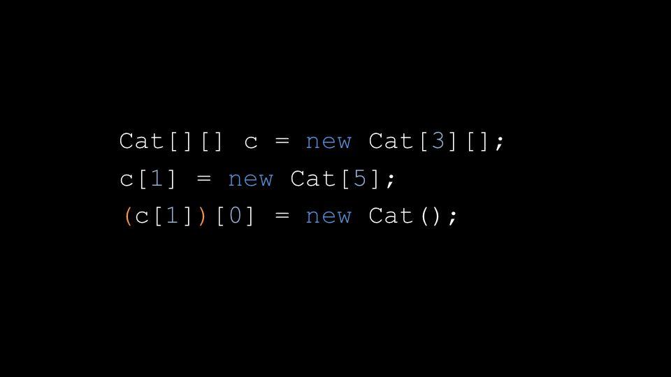 Cat[][] c = new Cat[3][]; c[1] = new Cat[5]; (c[1])[0] = new Cat();
