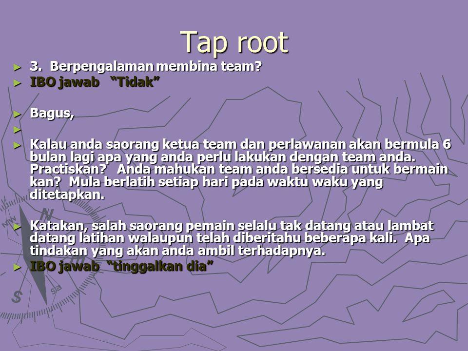 "Tap root ► 3. Berpengalaman membina team? ► IBO jawab ""Tidak"" ► Bagus, ► ► Kalau anda saorang ketua team dan perlawanan akan bermula 6 bulan lagi apa"