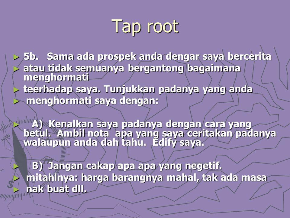 Tap root ► 5b. Sama ada prospek anda dengar saya bercerita ► atau tidak semuanya bergantong bagaimana menghormati ► teerhadap saya. Tunjukkan padanya