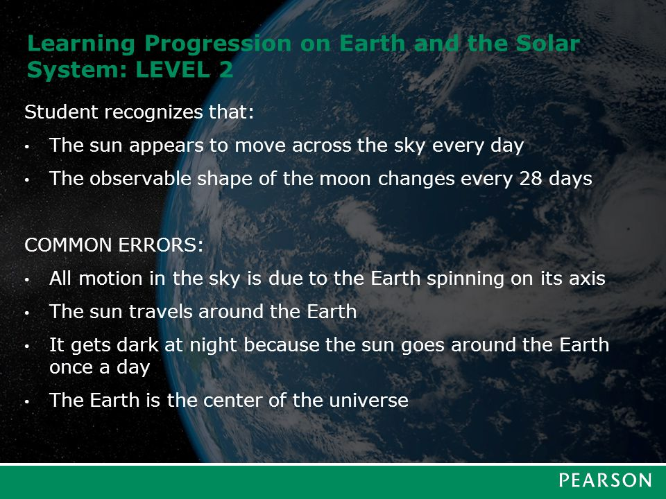 Learning Progression on Earth and the Solar System: LEVEL 2 Student recognizes that: The sun appears to move across the sky every day The observable s