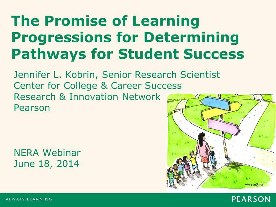 The Promise of Learning Progressions for Determining Pathways for Student Success Jennifer L. Kobrin, Senior Research Scientist Center for College & C