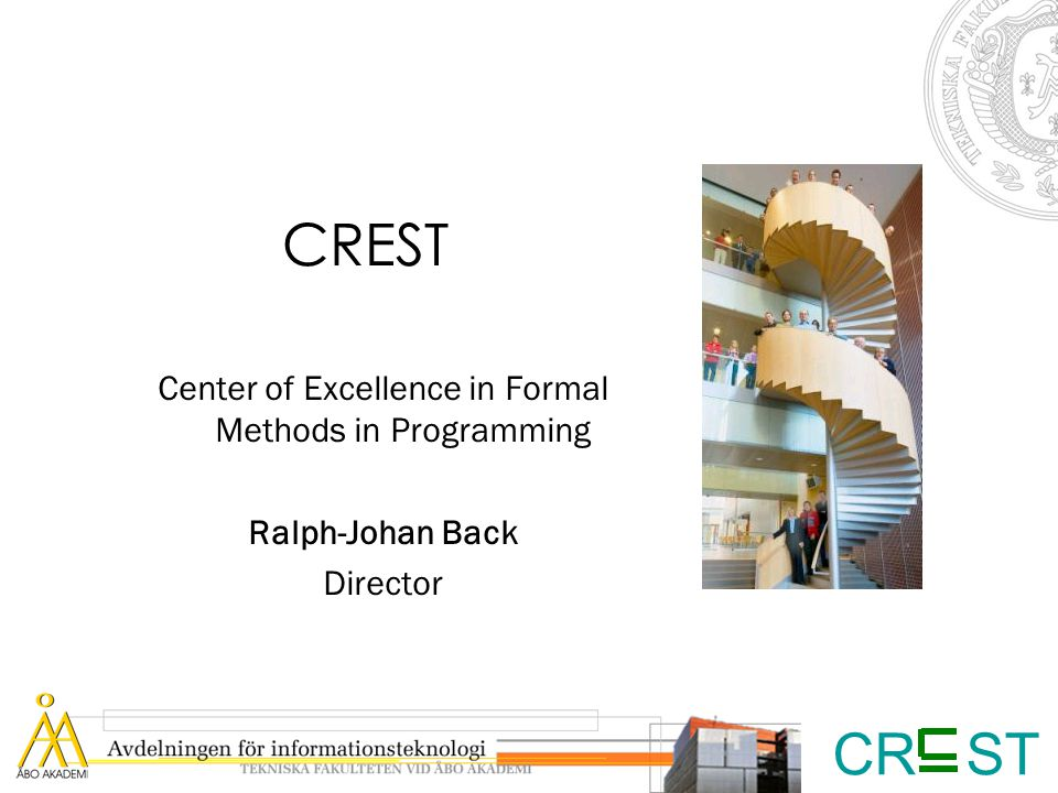 CR ST CREST Center of Excellence in Formal Methods in Programming Ralph-Johan Back Director