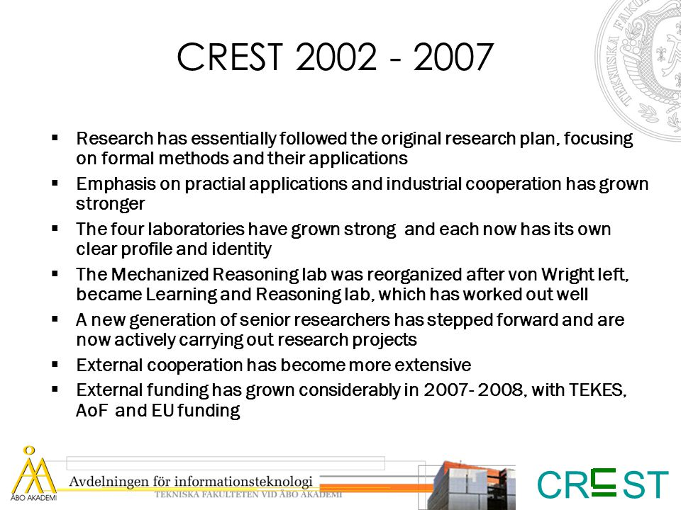 CR ST CREST 2002 - 2007  Research has essentially followed the original research plan, focusing on formal methods and their applications  Emphasis on practial applications and industrial cooperation has grown stronger  The four laboratories have grown strong and each now has its own clear profile and identity  The Mechanized Reasoning lab was reorganized after von Wright left, became Learning and Reasoning lab, which has worked out well  A new generation of senior researchers has stepped forward and are now actively carrying out research projects  External cooperation has become more extensive  External funding has grown considerably in 2007- 2008, with TEKES, AoF and EU funding