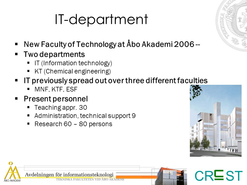 CR ST IT-department  New Faculty of Technology at Åbo Akademi 2006 --  Two departments  IT (Information technology)  KT (Chemical engineering)  IT previously spread out over three different faculties  MNF, KTF, ESF  Present personnel  Teaching appr.