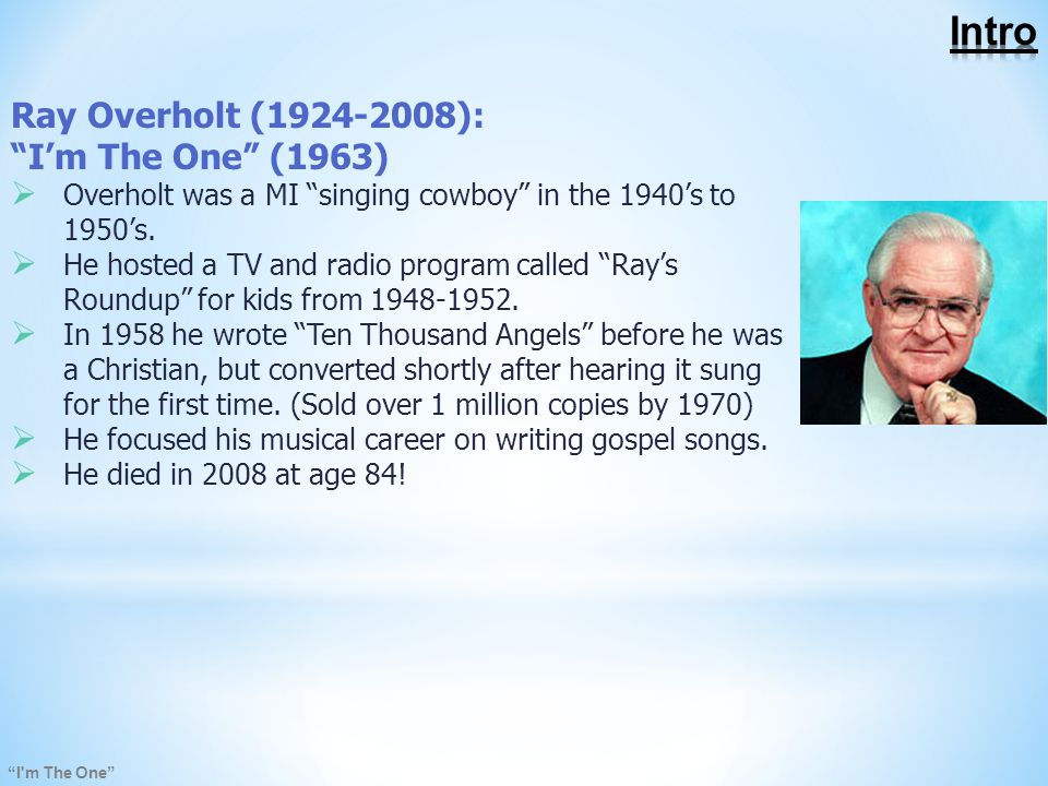 I m The One Ray Overholt (1924-2008): I'm The One (1963)  Overholt was a MI singing cowboy in the 1940's to 1950's.