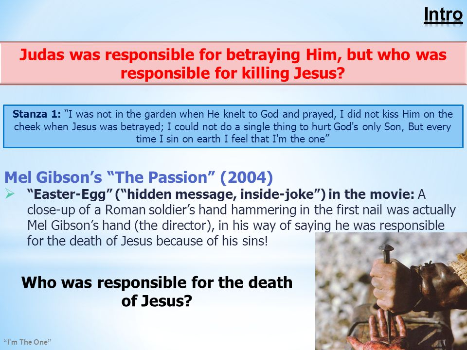 I m The One Mel Gibson's The Passion (2004)  Easter-Egg ( hidden message, inside-joke ) in the movie: A close-up of a Roman soldier's hand hammering in the first nail was actually Mel Gibson's hand (the director), in his way of saying he was responsible for the death of Jesus because of his sins.