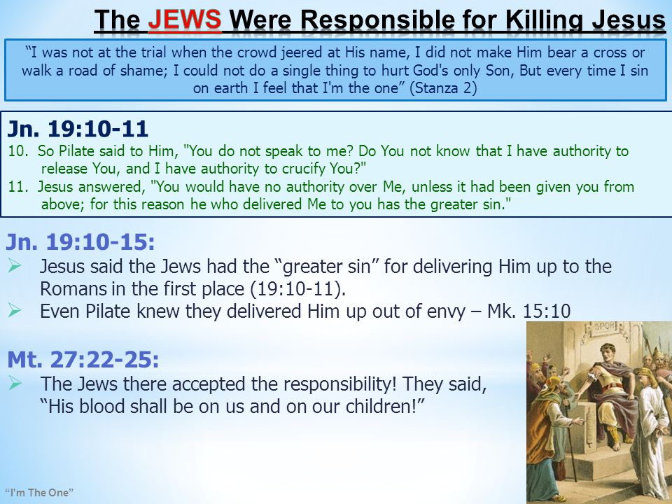 I m The One I was not at the trial when the crowd jeered at His name, I did not make Him bear a cross or walk a road of shame; I could not do a single thing to hurt God s only Son, But every time I sin on earth I feel that I m the one (Stanza 2) Jesus said to the Jews, upon you may fall the guilt of all the righteous blood shed on earth (Mt.