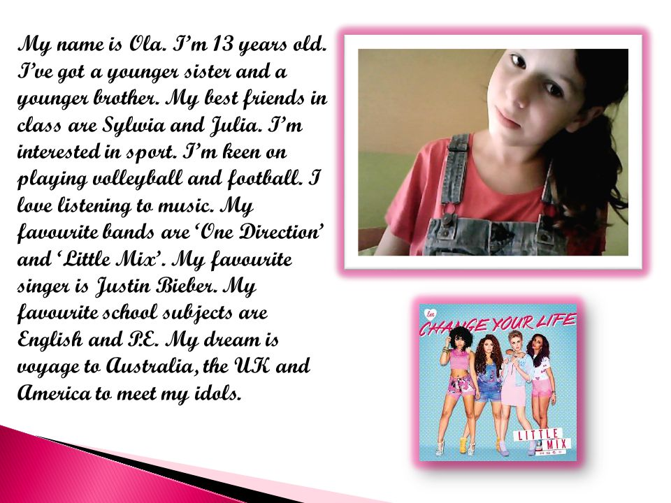 My name is Ola. I'm 13 years old. I've got a younger sister and a younger brother.