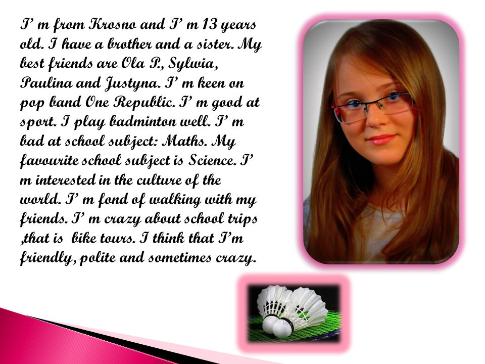 I' m from Krosno and I' m 13 years old. I have a brother and a sister.