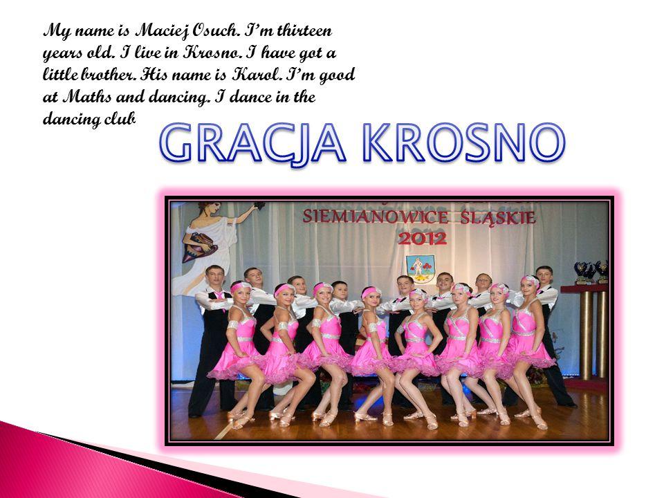 My name is Maciej Osuch. I'm thirteen years old. I live in Krosno.