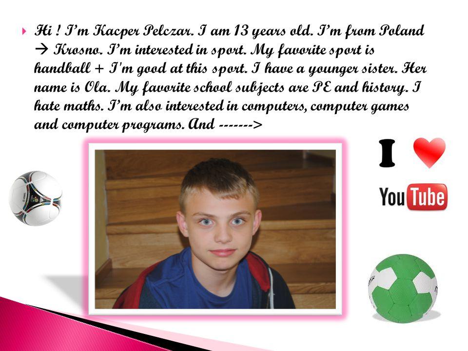  Hi . I'm Kacper Pelczar. I am 13 years old. I'm from Poland  Krosno.