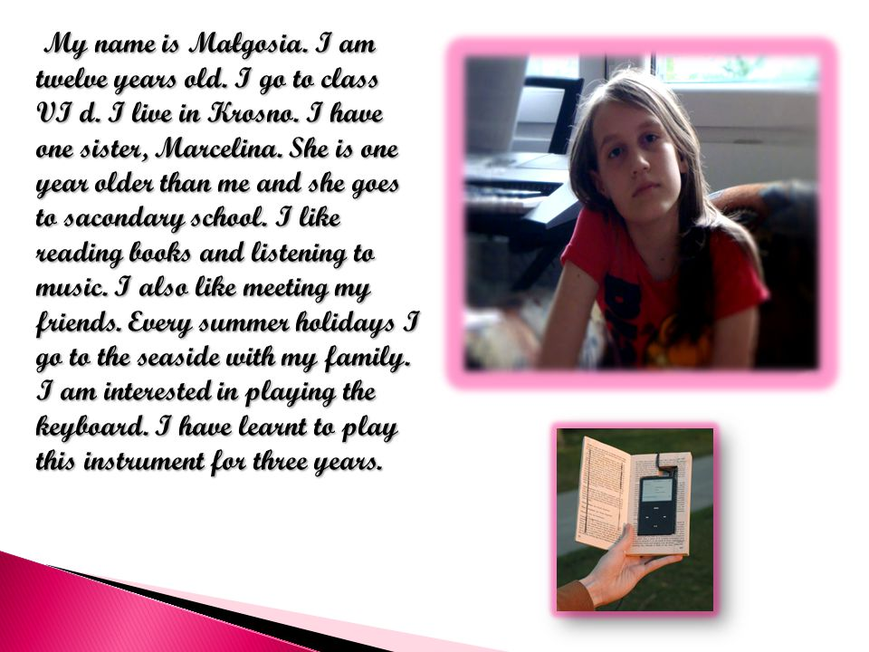 My name is Małgosia. I am twelve years old. I go to class VI d.