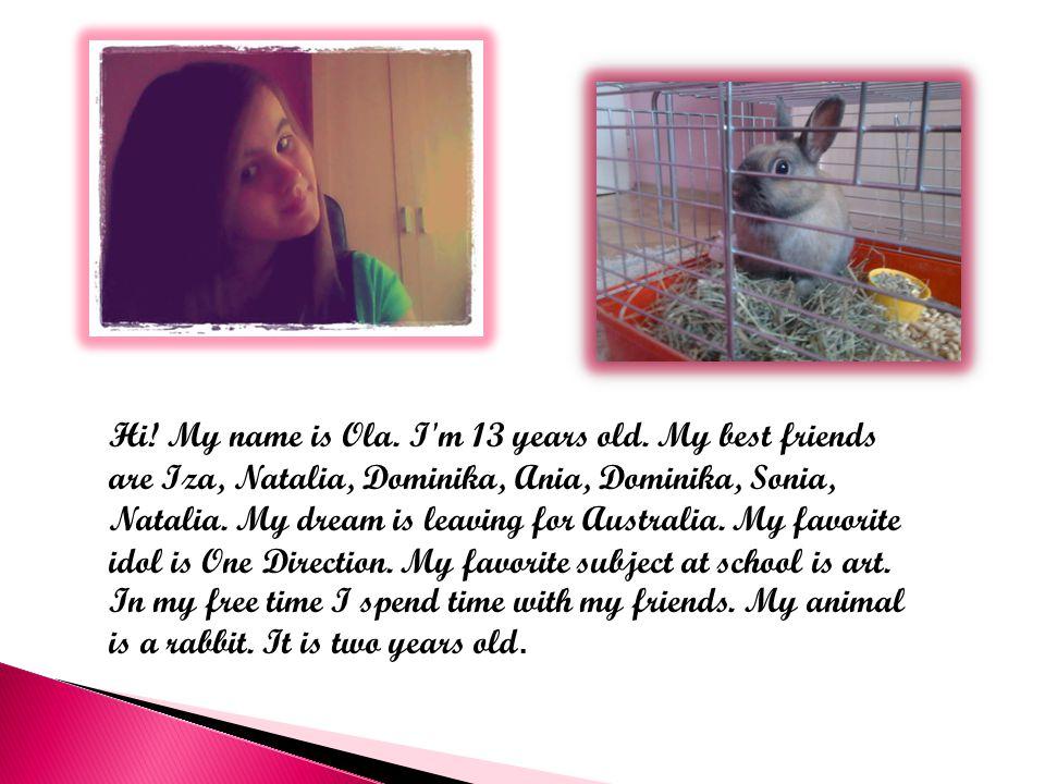 Hi. My name is Ola. I m 13 years old.