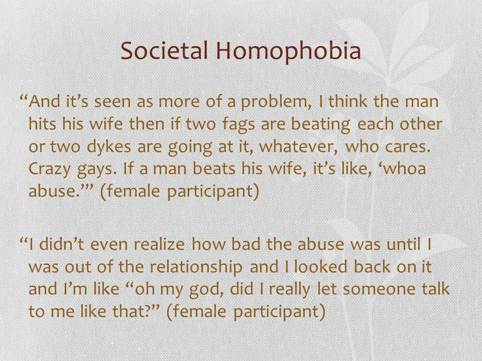 """Societal Homophobia """"And it's seen as more of a problem, I think the man hits his wife then if two fags are beating each other or two dykes are going"""
