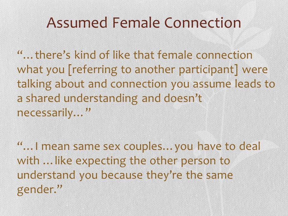 """Assumed Female Connection """"…there's kind of like that female connection what you [referring to another participant] were talking about and connection"""