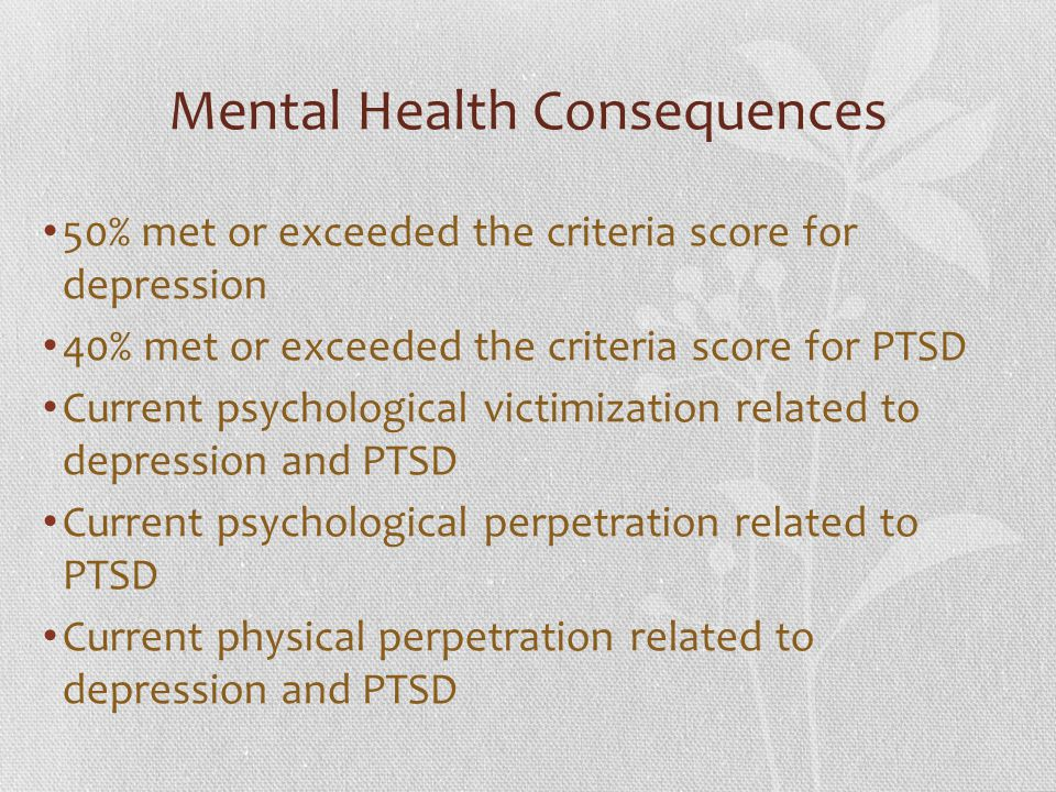 Mental Health Consequences 50% met or exceeded the criteria score for depression 40% met or exceeded the criteria score for PTSD Current psychological