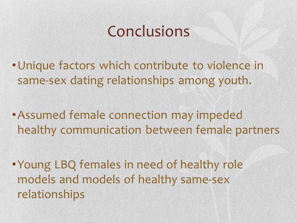 Conclusions Unique factors which contribute to violence in same-sex dating relationships among youth. Assumed female connection may impeded healthy co