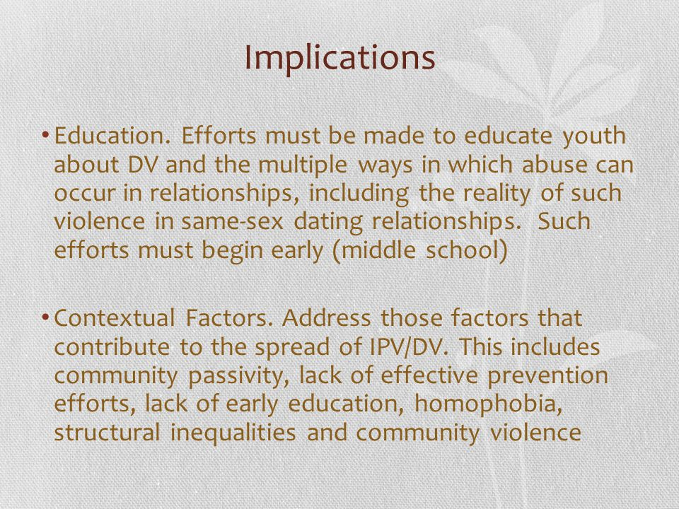 Implications Education. Efforts must be made to educate youth about DV and the multiple ways in which abuse can occur in relationships, including the