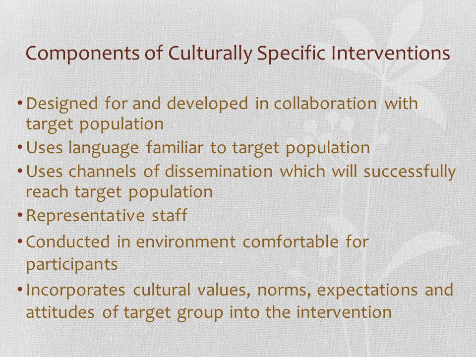 Components of Culturally Specific Interventions Designed for and developed in collaboration with target population Uses language familiar to target po