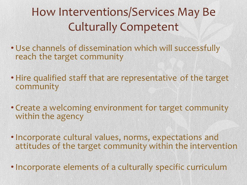 How Interventions/Services May Be Culturally Competent Use channels of dissemination which will successfully reach the target community Hire qualified