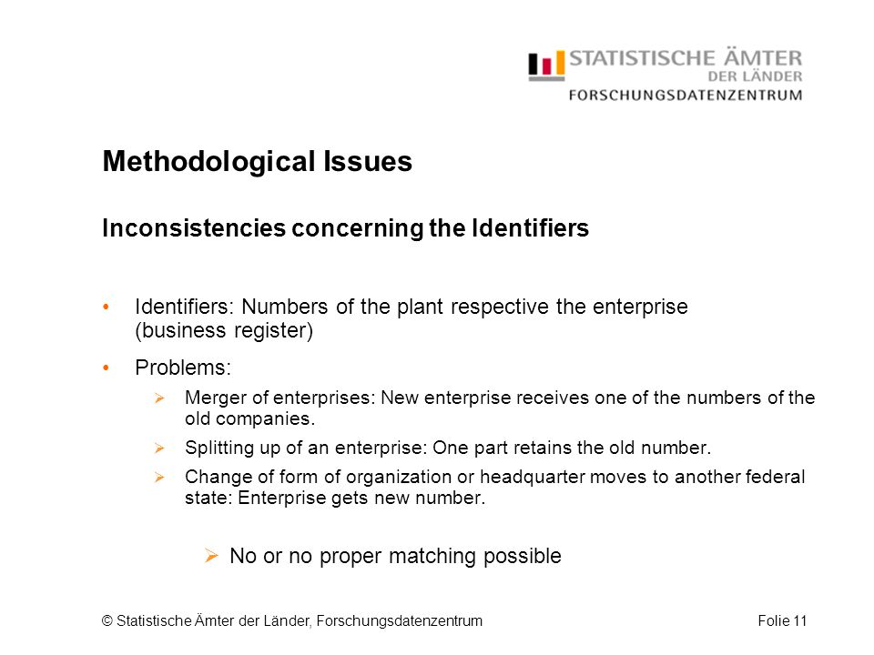 © Statistische Ämter der Länder, ForschungsdatenzentrumFolie 11 Methodological Issues Inconsistencies concerning the Identifiers Identifiers: Numbers of the plant respective the enterprise (business register) Problems:  Merger of enterprises: New enterprise receives one of the numbers of the old companies.