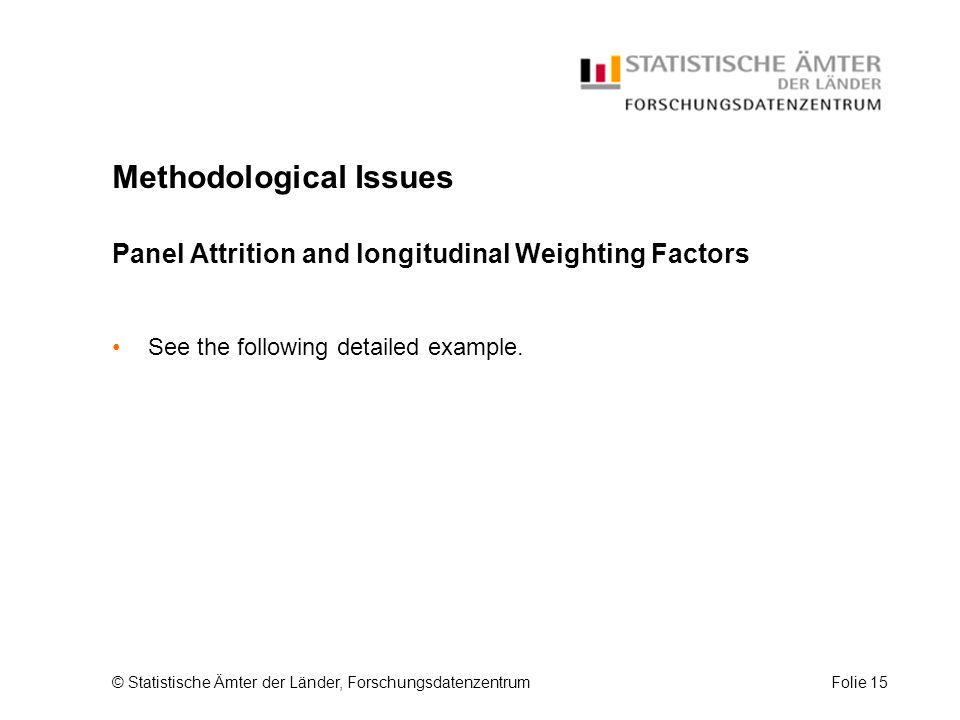 © Statistische Ämter der Länder, ForschungsdatenzentrumFolie 15 Methodological Issues Panel Attrition and longitudinal Weighting Factors See the following detailed example.