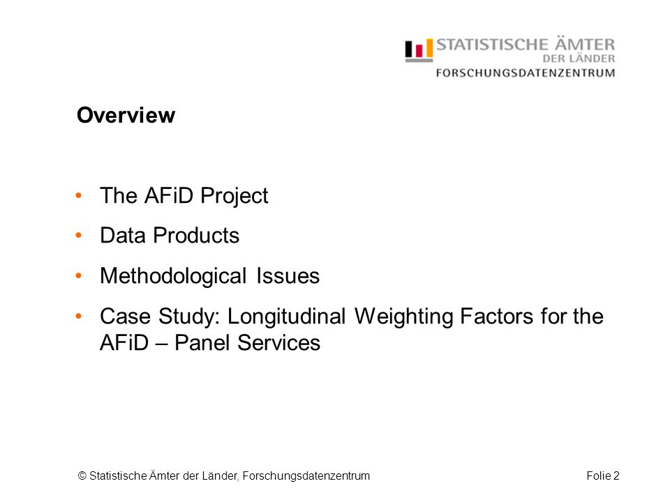 © Statistische Ämter der Länder, ForschungsdatenzentrumFolie 2 Overview The AFiD Project Data Products Methodological Issues Case Study: Longitudinal Weighting Factors for the AFiD – Panel Services