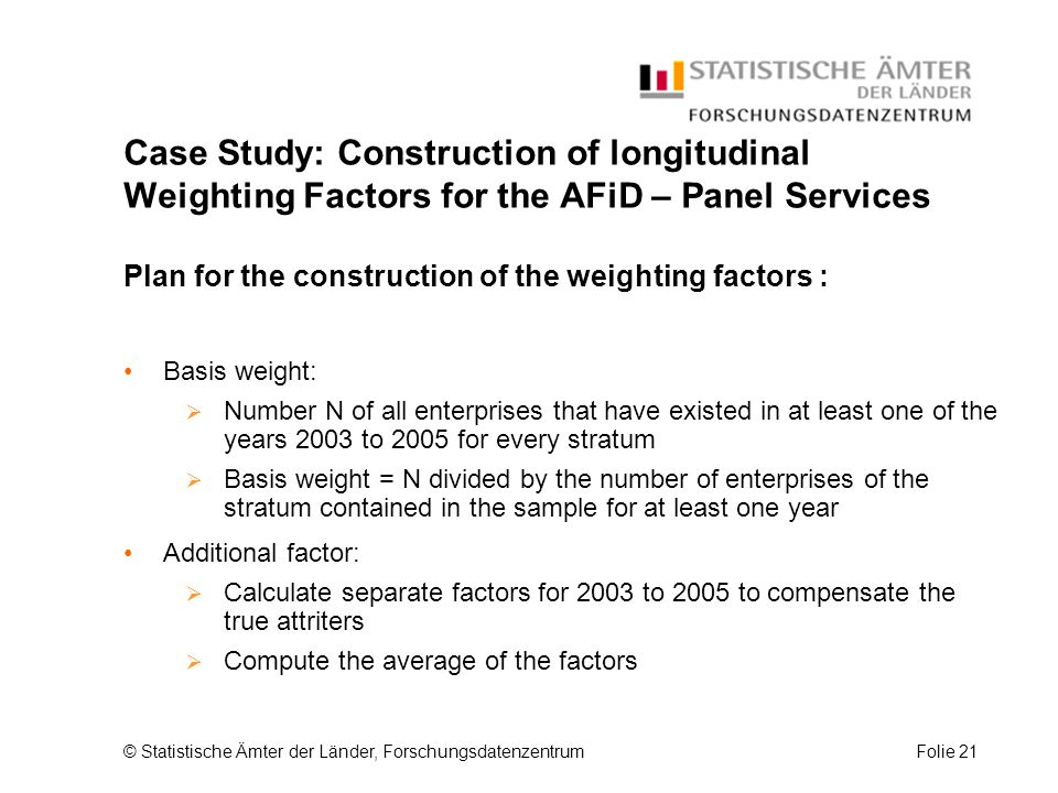 © Statistische Ämter der Länder, ForschungsdatenzentrumFolie 21 Case Study: Construction of longitudinal Weighting Factors for the AFiD – Panel Services Plan for the construction of the weighting factors : Basis weight:  Number N of all enterprises that have existed in at least one of the years 2003 to 2005 for every stratum  Basis weight = N divided by the number of enterprises of the stratum contained in the sample for at least one year Additional factor:  Calculate separate factors for 2003 to 2005 to compensate the true attriters  Compute the average of the factors