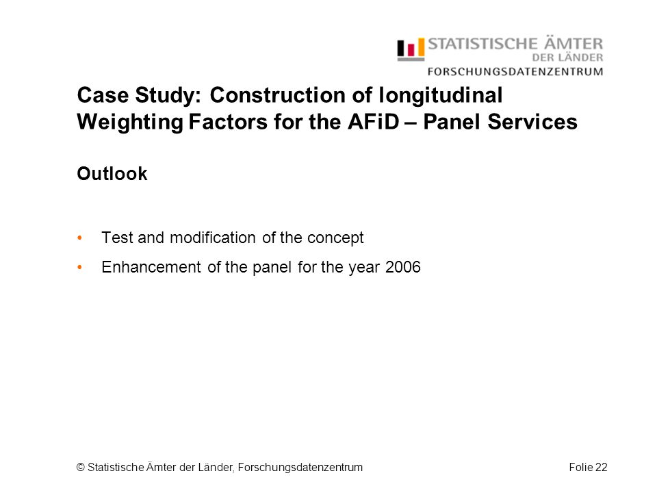 © Statistische Ämter der Länder, ForschungsdatenzentrumFolie 22 Case Study: Construction of longitudinal Weighting Factors for the AFiD – Panel Services Outlook Test and modification of the concept Enhancement of the panel for the year 2006