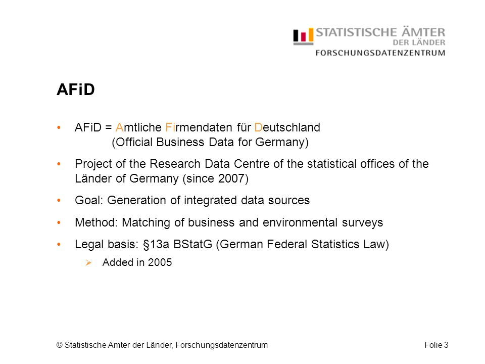 © Statistische Ämter der Länder, ForschungsdatenzentrumFolie 3 AFiD AFiD = Amtliche Firmendaten für Deutschland (Official Business Data for Germany) Project of the Research Data Centre of the statistical offices of the Länder of Germany (since 2007) Goal: Generation of integrated data sources Method: Matching of business and environmental surveys Legal basis: §13a BStatG (German Federal Statistics Law)  Added in 2005