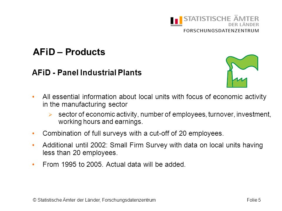 © Statistische Ämter der Länder, ForschungsdatenzentrumFolie 5 AFiD – Products AFiD - Panel Industrial Plants All essential information about local units with focus of economic activity in the manufacturing sector  sector of economic activity, number of employees, turnover, investment, working hours and earnings.