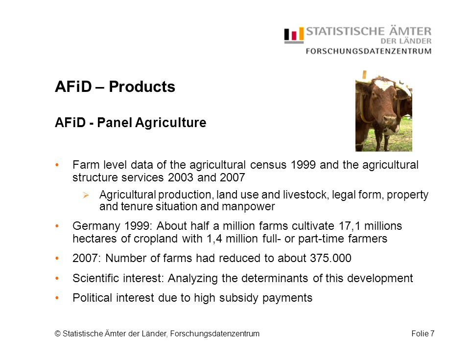© Statistische Ämter der Länder, ForschungsdatenzentrumFolie 7 AFiD – Products AFiD - Panel Agriculture Farm level data of the agricultural census 1999 and the agricultural structure services 2003 and 2007  Agricultural production, land use and livestock, legal form, property and tenure situation and manpower Germany 1999: About half a million farms cultivate 17,1 millions hectares of cropland with 1,4 million full- or part-time farmers 2007: Number of farms had reduced to about 375.000 Scientific interest: Analyzing the determinants of this development Political interest due to high subsidy payments