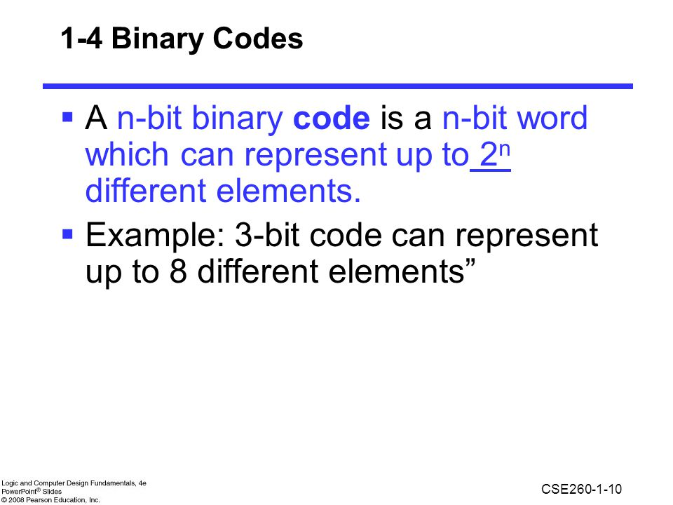 CSE260-1-10 1-4 Binary Codes  A n-bit binary code is a n-bit word which can represent up to 2 n different elements.