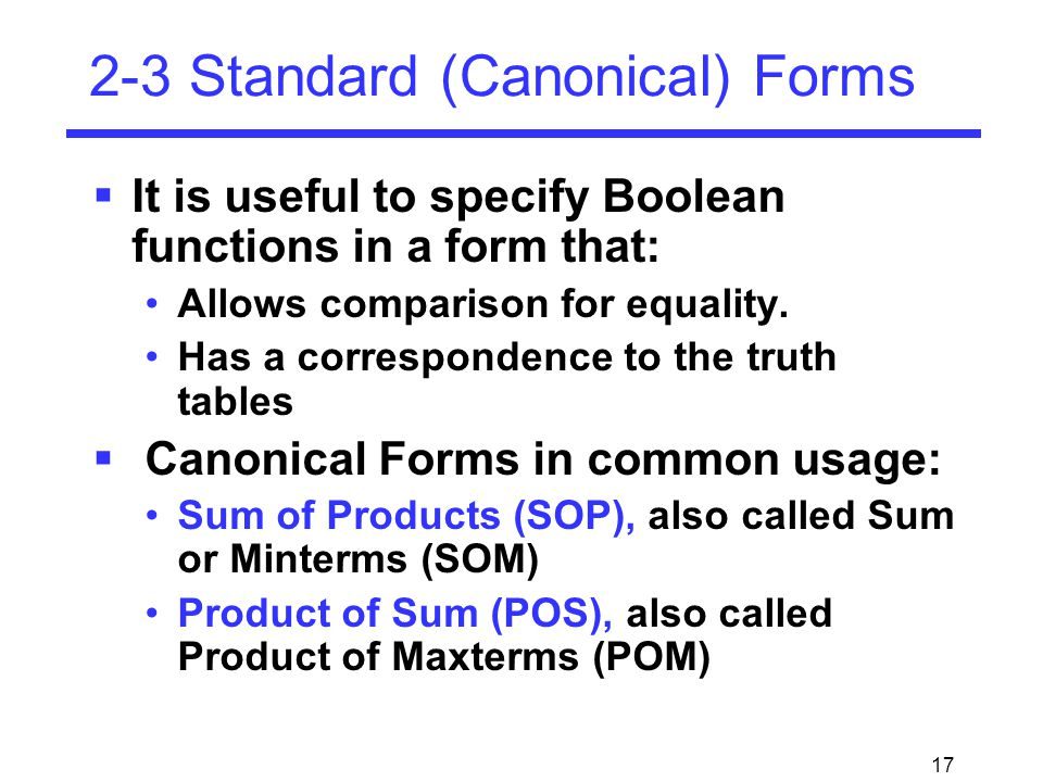 17 2-3 Standard (Canonical) Forms  It is useful to specify Boolean functions in a form that: Allows comparison for equality.