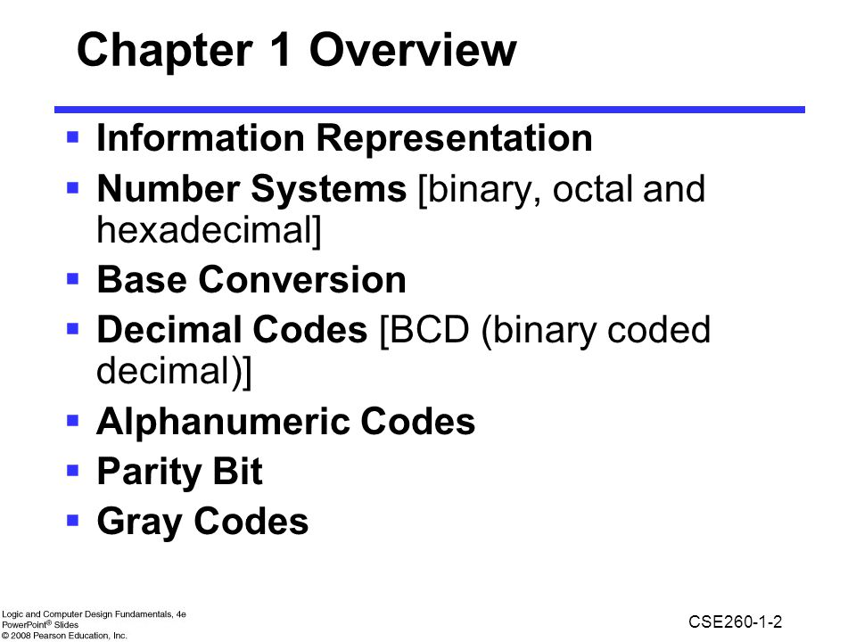 CSE260-1-2 Chapter 1 Overview  Information Representation  Number Systems [binary, octal and hexadecimal]  Base Conversion  Decimal Codes [BCD (binary coded decimal)]  Alphanumeric Codes  Parity Bit  Gray Codes