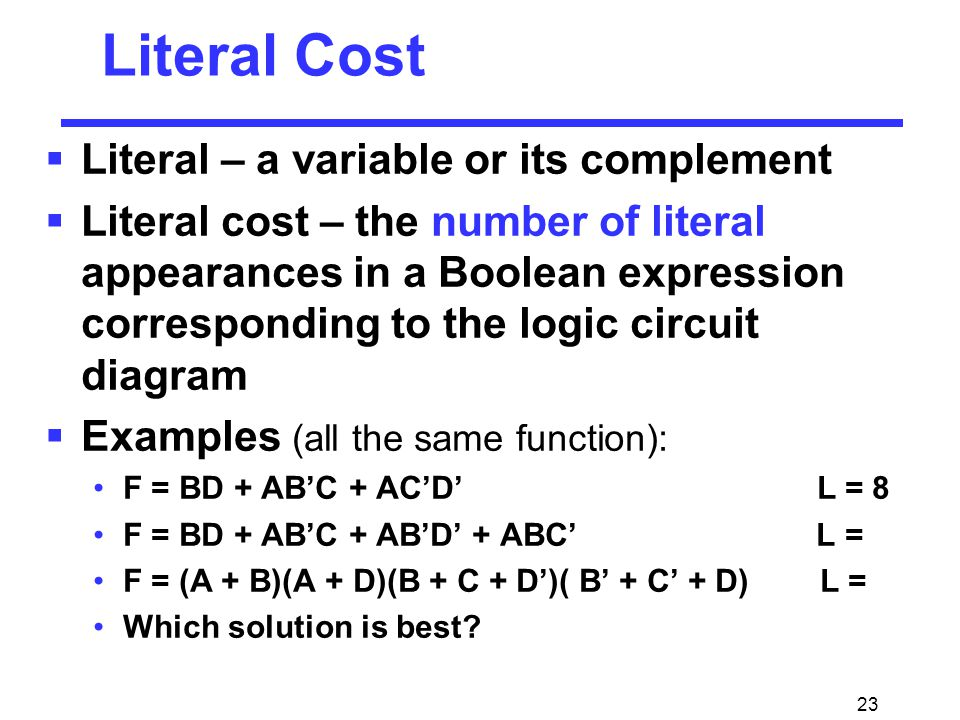 23  Literal – a variable or its complement  Literal cost – the number of literal appearances in a Boolean expression corresponding to the logic circuit diagram  Examples (all the same function): F = BD + AB'C + AC'D' L = 8 F = BD + AB'C + AB'D' + ABC' L = F = (A + B)(A + D)(B + C + D')( B' + C' + D) L = Which solution is best.