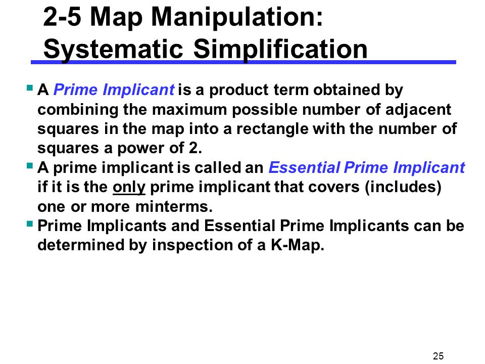 25 2-5 Map Manipulation: Systematic Simplification  A Prime Implicant is a product term obtained by combining the maximum possible number of adjacent squares in the map into a rectangle with the number of squares a power of 2.