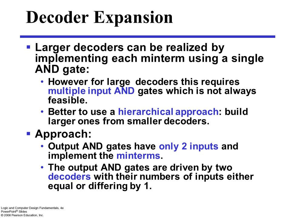 Decoder Expansion  Larger decoders can be realized by implementing each minterm using a single AND gate: However for large decoders this requires multiple input AND gates which is not always feasible.