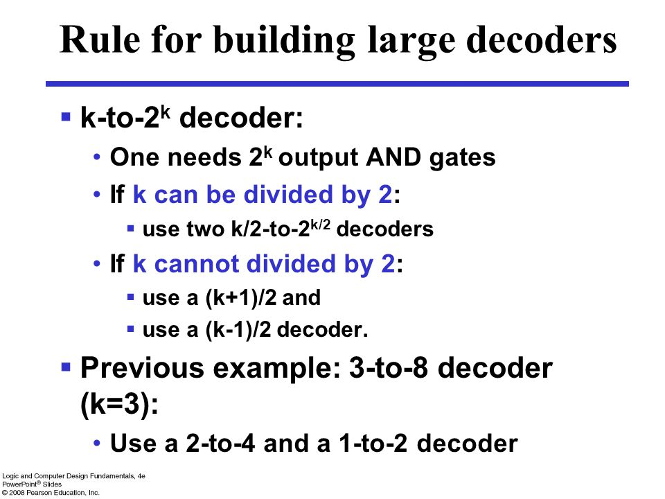 Rule for building large decoders  k-to-2 k decoder: One needs 2 k output AND gates If k can be divided by 2:  use two k/2-to-2 k/2 decoders If k cannot divided by 2:  use a (k+1)/2 and  use a (k-1)/2 decoder.