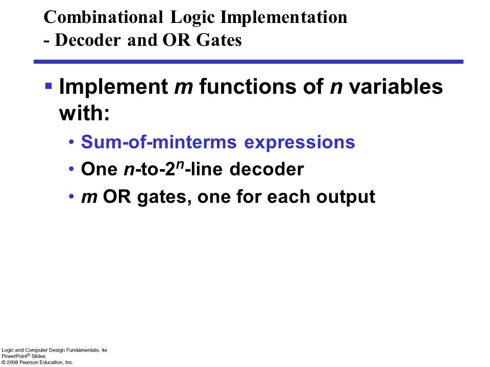 Combinational Logic Implementation - Decoder and OR Gates  Implement m functions of n variables with: Sum-of-minterms expressions One n-to-2 n -line decoder m OR gates, one for each output