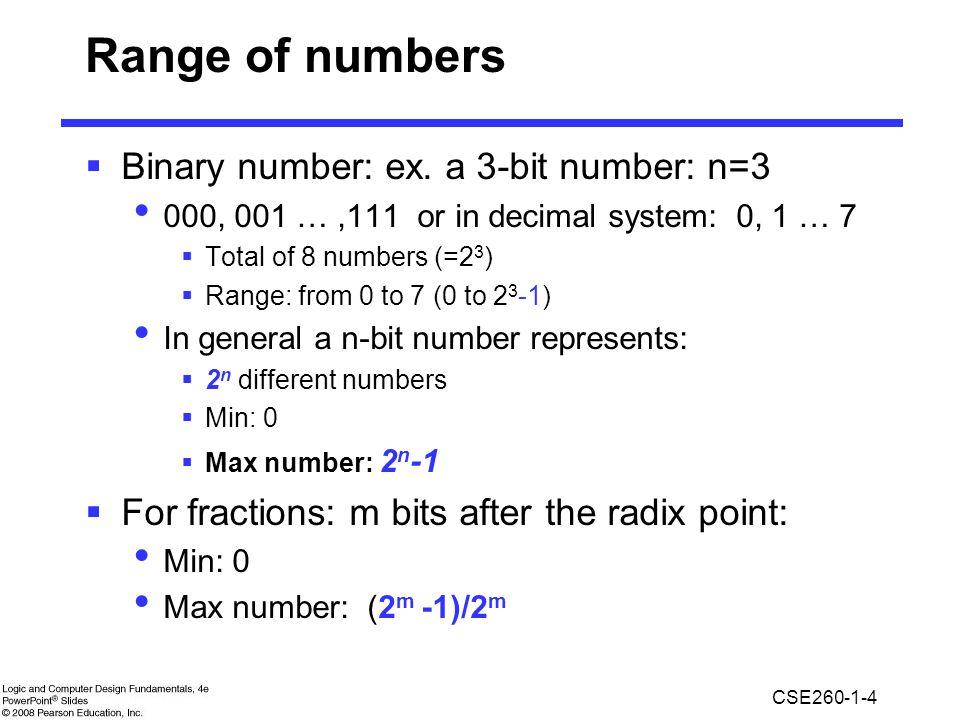 CSE260-1-4 Range of numbers  Binary number: ex. a 3-bit number: n=3 000, 001 …,111 or in decimal system: 0, 1 … 7  Total of 8 numbers (=2 3 )  Rang
