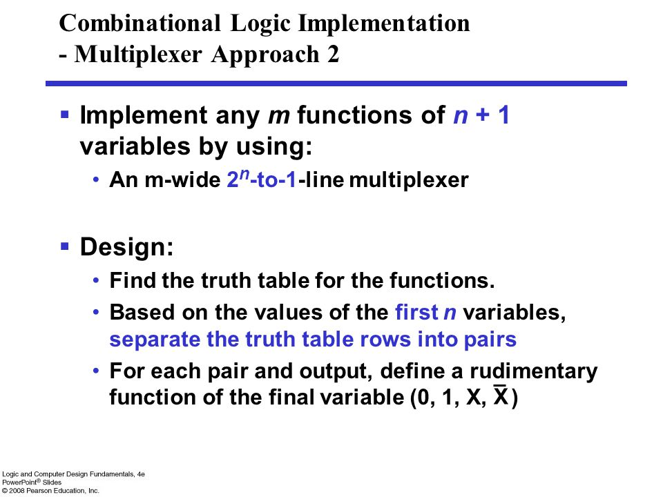 Combinational Logic Implementation - Multiplexer Approach 2  Implement any m functions of n + 1 variables by using: An m-wide 2 n -to-1-line multiplexer  Design: Find the truth table for the functions.